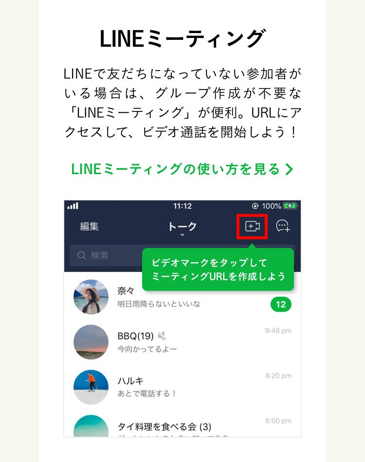 LINEで友だちになっていない参加者がいる場合は、グループ作成が不要な「LINEミーティング」が便利。URLにアクセスして、ビデオ通話を開始しよう!LINEミーティングの使い方を見る。