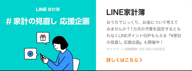 LINE家計簿 家計の見直し応援企画 お金について考えてみませんか?1カ月の予算を設定するともれなくLINEポイント50Pもらえるキャンペーン実施中。詳細を見る
