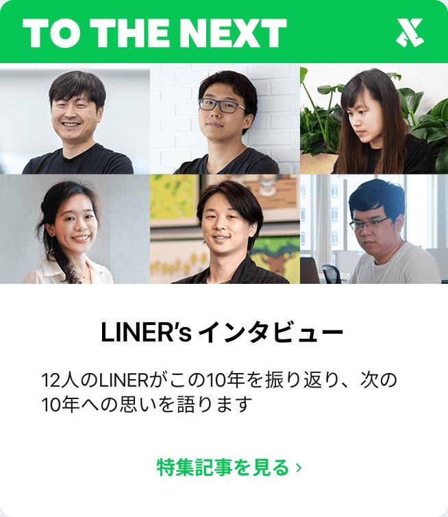 LINER's インタビュー 12人のLINERがこの10年を振り返り、次の10年への思いを語ります。この特集記事を見る