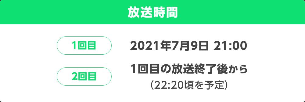 放送開始時間 1回目 2021年7月8日 21:00 2回目 1回目の放送終了後から(22:20頃を予定)