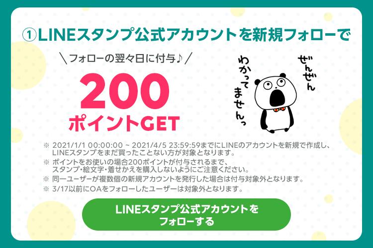 ① LINEスタンプ公式アカウントを新規フォローで 200ポイントGET ※ LINEスタンプをまだ買ったことない方が対象となります。 ※ LINEポイント200ポイントが付与されるまで、 スタンプ・