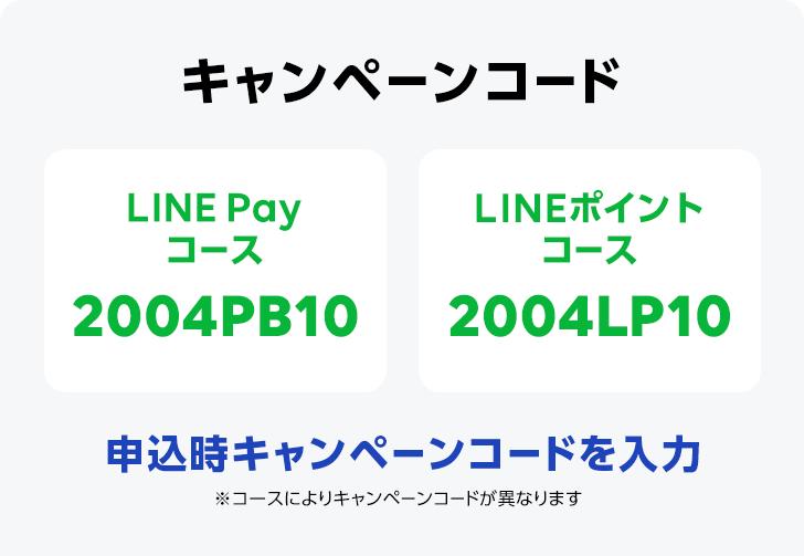 キャンペーンコード 申込時キャンペーンコードを入力 ※コースによりキャンペーンコードが異なります LINE Payコース 2004PB10 LINEポイントコース 2004LP10