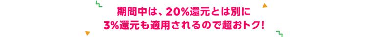 期間中は、20%還元とは別に 3%還元も適用されるので超おトク!