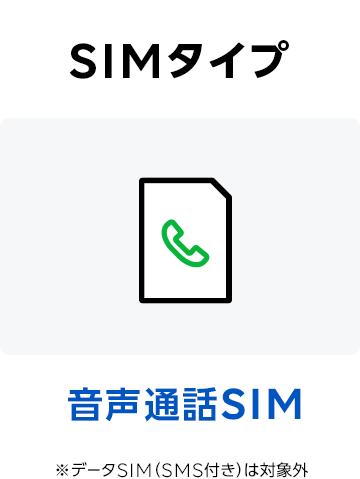 SIMタイプ 音声通話SIM ※データSIM(SMS付き)は対象外