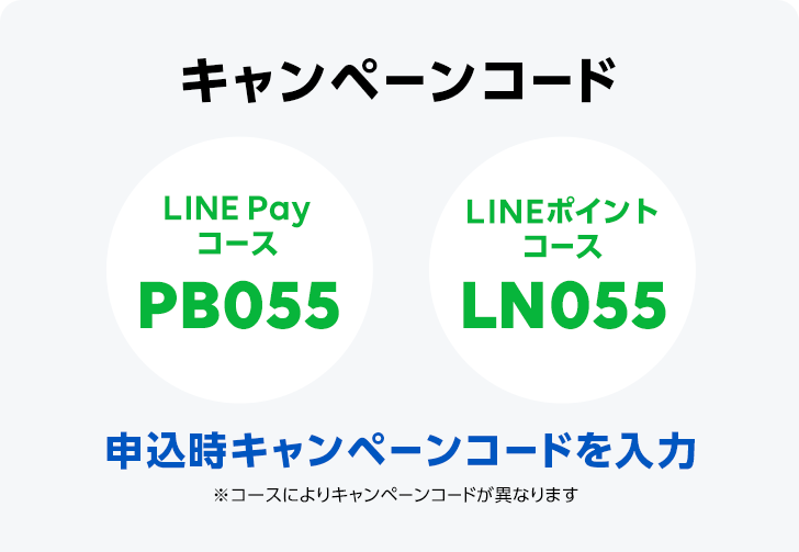 キャンペーンコード 申込時キャンペーンコードを入力 ※コースによりキャンペーンコードが異なります LINE Payコース PB055 LINEポイントコースLN055
