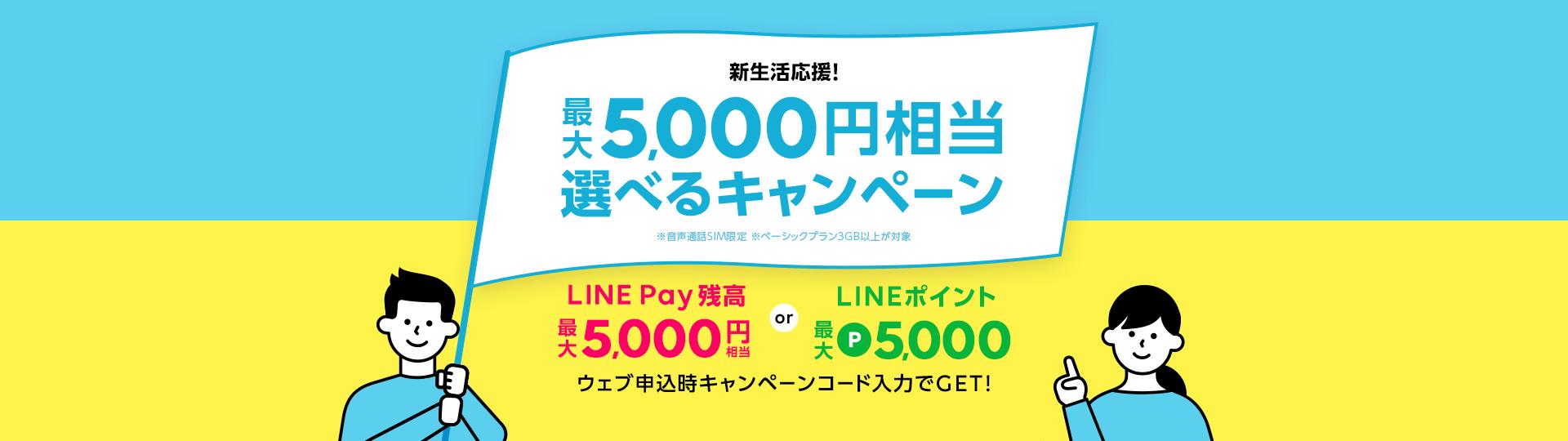 新生活応援 最大 5,000円相当 選べる キャンペーン LINE Pay残高最大5,000円相当orLINEポイント最大P5,000 ウェブ申込時キャンペーンコード入力でGET