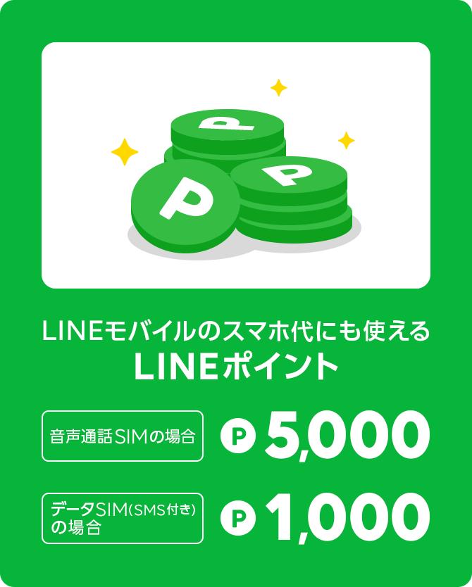 LINEモバイルのスマホ代にも使えるLINEポイント 《音声通話SIMの場合》 P5,000 《データSIM(SMS付き)の場合》P 1,000