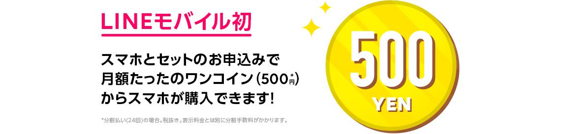 LINEモバイル初  スマホとセットのお申込みで  月額たったのワンコイン(500円*)から  スマホが購入できます!