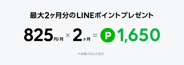 最大2ヶ月分のLINEポイントプレゼント 825円/月 x 2ヶ月 = P1650 ※金額は税込み表記