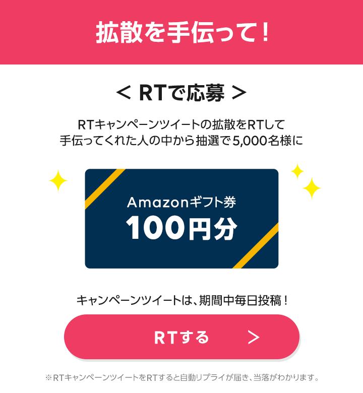 拡散を手伝って!RTで応募キャンペーンツイートの拡散をRTして手伝ってくれた人の中から抽選で5,000名様にAmazonギフト券100円分RTする >