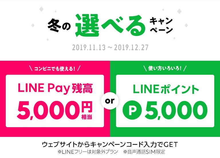 冬の選べるキャンペーン 2019/11/13〜2019/12/27  LINE Pay残高5,000円相当  or  LINEポイント P5,000   ※LINEフリーは対象外プラン