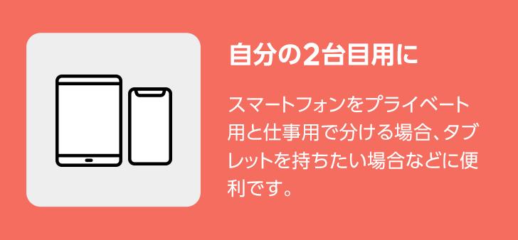 自分の2台目用に スマートフォンをプライベート用と仕事用で分ける場合、タブレットを持ちたい場合などに便利です。