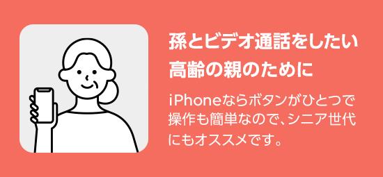 孫とビデオ通話をしたい高齢の親のために  iPhoneならボタンがひとつで操作も簡単なので、シニア世代にもオススメです。