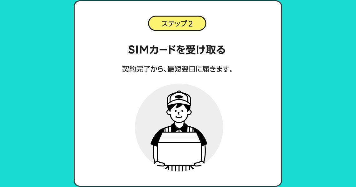 ステップ 2 SIMカードを受け取る  契約完了から、最短翌日に届きます。