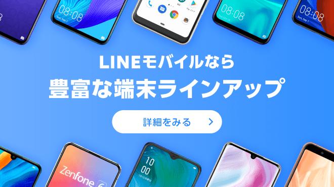 LINEモバイルなら豊富な端末ラインアップ 詳細をみる>